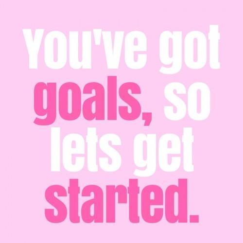 You've got goals, so lets get started.